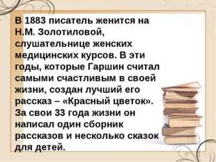 В 1883 писатель женится на Н.М. Золотиловой, слушательнице женских медицински