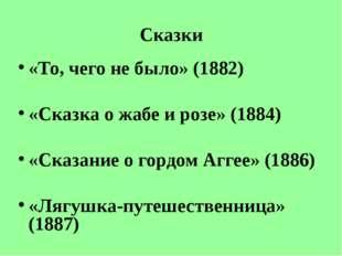 Сказки «То, чего не было» (1882) «Сказка о жабе и розе» (1884) «Сказание о го