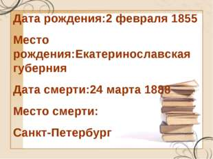 Дата рождения:2февраля 1855 Место рождения:Екатеринославская губерния Дата с