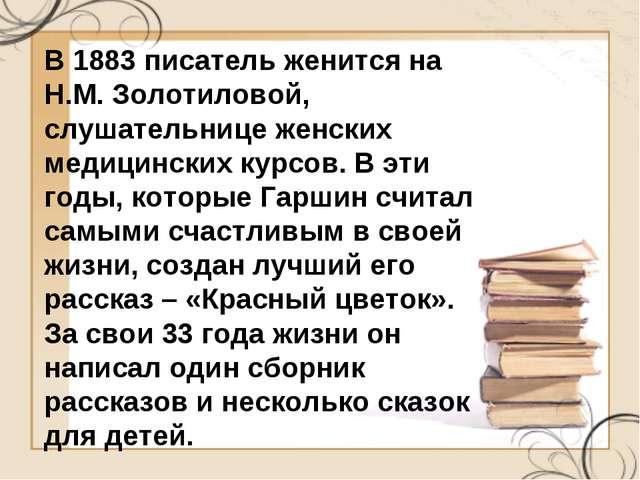 В 1883 писатель женится на Н.М. Золотиловой, слушательнице женских медицински...