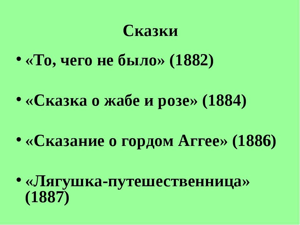Сказки «То, чего не было» (1882) «Сказка о жабе и розе» (1884) «Сказание о го...