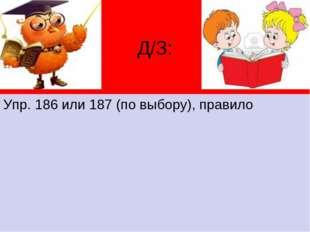 Д/З: Упр. 186 или 187 (по выбору), правило