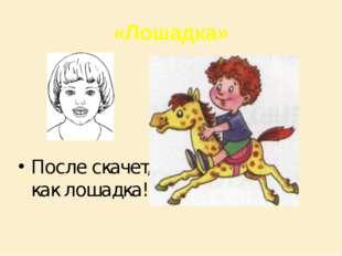 «Лошадка» После скачет, как лошадка!