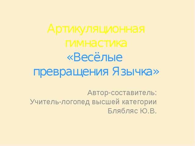 Артикуляционная гимнастика «Весёлые превращения Язычка» Автор-составитель: Уч...