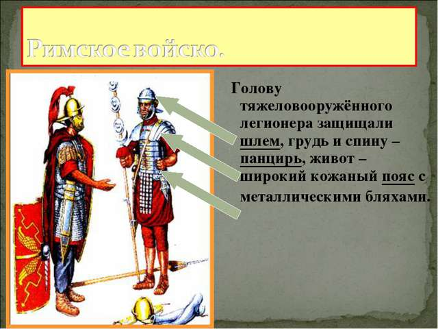 Голову тяжеловооружённого легионера защищали шлем, грудь и спину – панцирь,...
