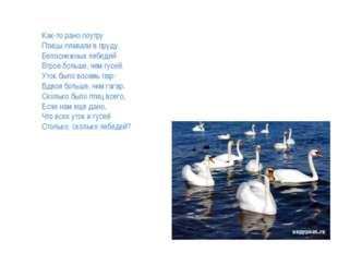 Как-то рано поутру Птицы плавали в пруду. Белоснежных лебедей Втрое больше