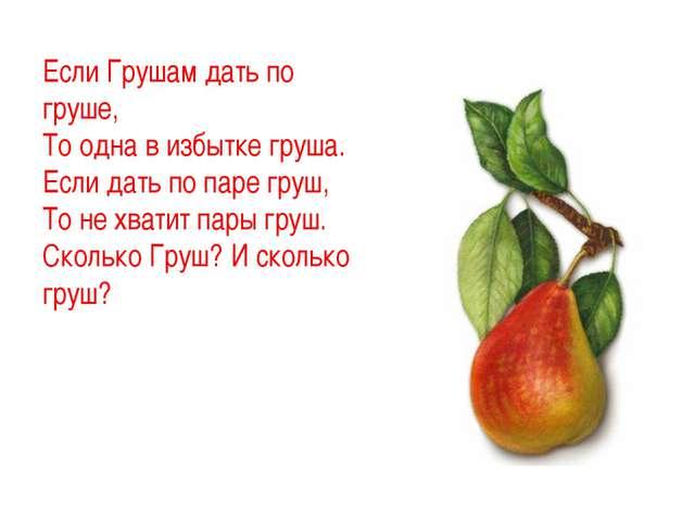 Если Грушам дать по груше, То одна в избытке груша. Если дать по паре груш,...