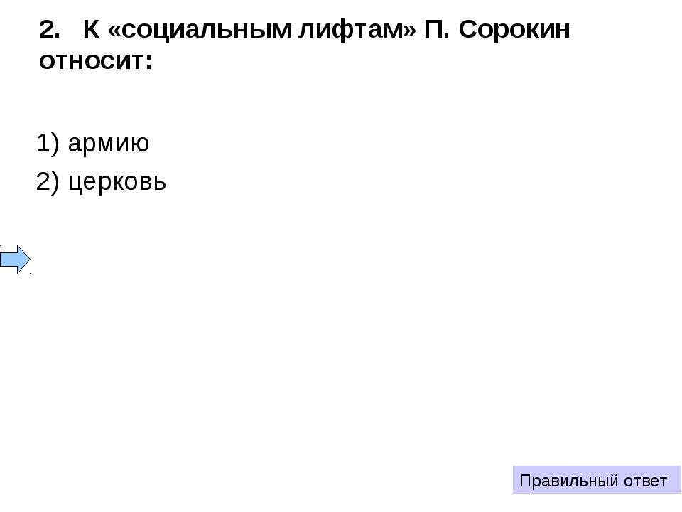 2. К «социальным лифтам» П. Сорокин относит: 1) армию 2) церковь 3) школу 4)...