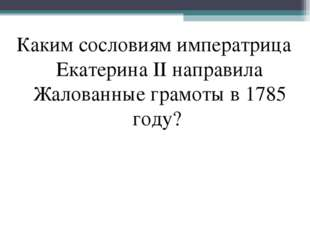 Каким сословиям императрица Екатерина II направила Жалованные грамоты в 1785