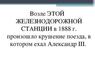 Возле ЭТОЙ ЖЕЛЕЗНОДОРОЖНОЙ СТАНЦИИ в 1888 г. произошло крушение поезда, в кот