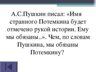 А.С.Пушкин писал: «Имя странного Потемкина будет отмечено рукой истории. Ему