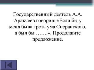 Государственный деятель А.А. Аракчеев говорил: «Если бы у меня была треть ума