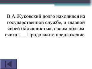 В.А.Жуковский долго находился на государственной службе, и главной своей обяз