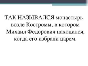 ТАК НАЗЫВАЛСЯ монастырь возле Костромы, в котором Михаил Федорович находился,