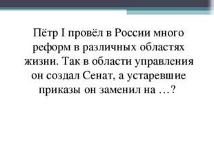 Пётр I провёл в России много реформ в различных областях жизни. Так в области