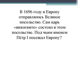 В 1696 году в Европу отправлялось Великое посольство. Сам царь «инкогнито» со