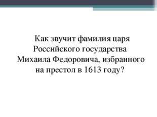 Как звучит фамилия царя Российского государства Михаила Федоровича, избранно