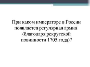При каком императоре в России появляется регулярная армия (благодаря рекрутск