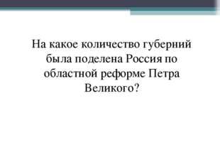 На какое количество губерний была поделена Россия по областной реформе Петра