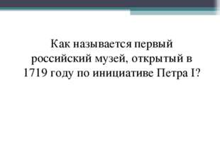 Как называетcя первый российский музей, открытый в 1719 году по инициативе Пе