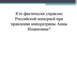 Кто фактически управлял Российской империей при правлении императрицы Анны Ио