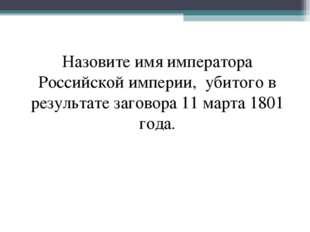 Назовите имя императора Российской империи, убитого в результате заговора 11