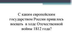 С каким европейским государством России пришлось воевать в ходе Отечественной