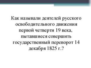 Как называли деятелей русского освободительного движения первой четверти 19 в