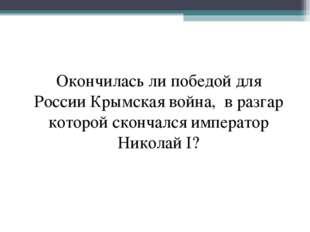 Окончилась ли победой для России Крымская война, в разгар которой скончался и