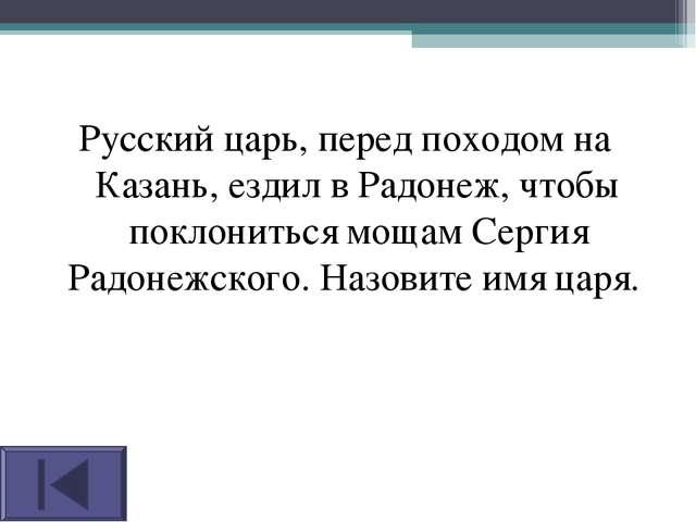 Русский царь, перед походом на Казань, ездил в Радонеж, чтобы поклониться мощ...