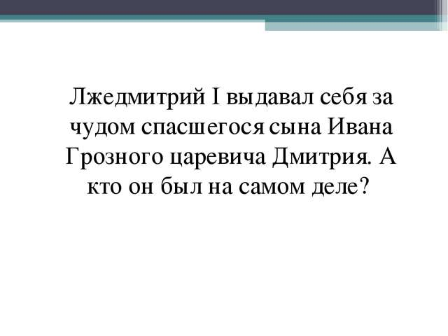 Лжедмитрий I выдавал себя за чудом спасшегося сына Ивана Грозного царевича Дм...