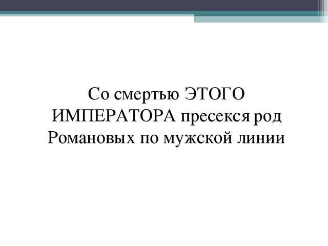Со смертью ЭТОГО ИМПЕРАТОРА пресекся род Романовых по мужской линии