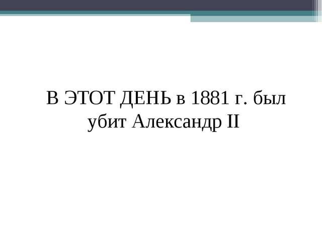 В ЭТОТ ДЕНЬ в 1881 г. был убит Александр II