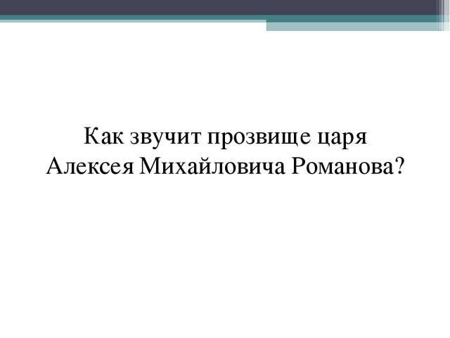 Как звучит прозвище царя Алексея Михайловича Романова?