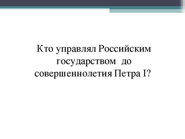 Кто управлял Российским государством до совершеннолетия Петра I?