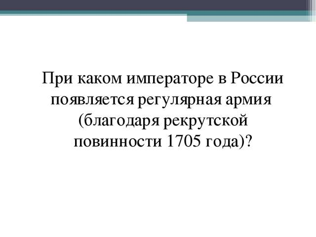 При каком императоре в России появляется регулярная армия (благодаря рекрутск...