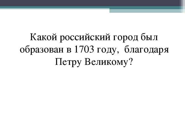 Какой российский город был образован в 1703 году, благодаря Петру Великому?