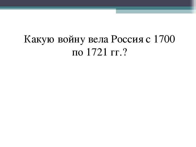 Какую войну вела Россия с 1700 по 1721 гг.?