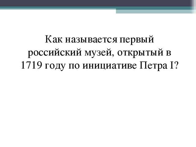 Как называетcя первый российский музей, открытый в 1719 году по инициативе Пе...