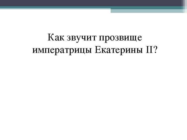 Как звучит прозвище императрицы Екатерины II?