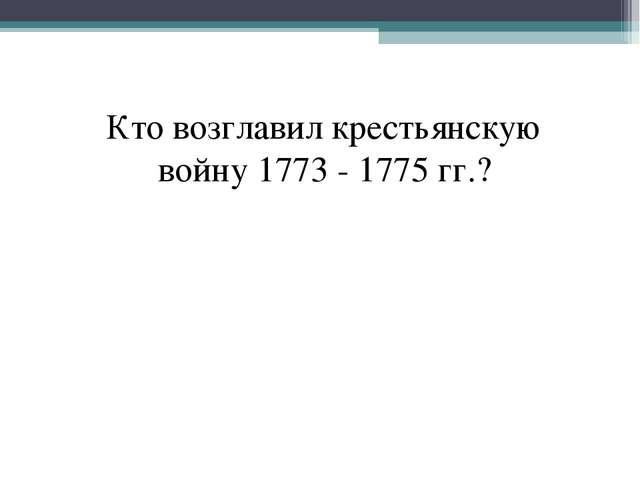Кто возглавил крестьянскую войну 1773 - 1775 гг.?