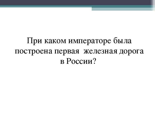 При каком императоре была построена первая железная дорога в России?