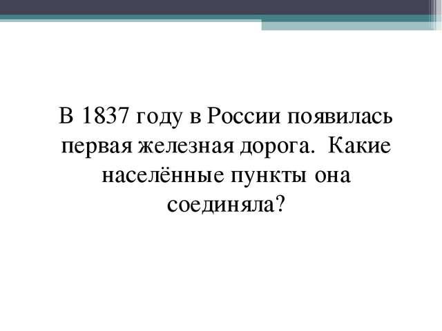 В 1837 году в России появилась первая железная дорога. Какие населённые пункт...