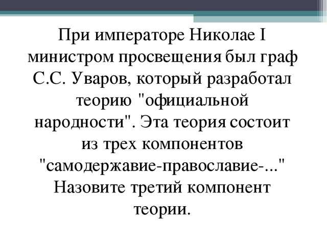 При императоре Николае I министром просвещения был граф С.С. Уваров, который...