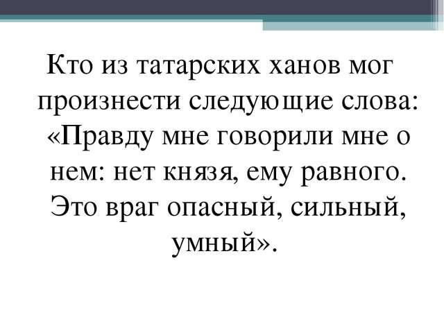 Кто из татарских ханов мог произнести следующие слова: «Правду мне говорили м...