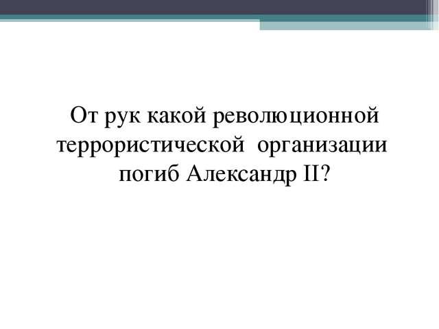 От рук какой революционной террористической организации погиб Александр II?