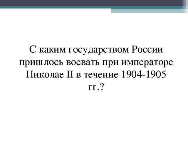 С каким государством России пришлось воевать при императоре Николае II в тече...