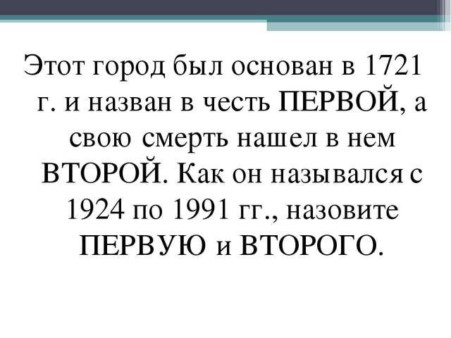 Этот город был основан в 1721 г. и назван в честь ПЕРВОЙ, а свою смерть нашел...