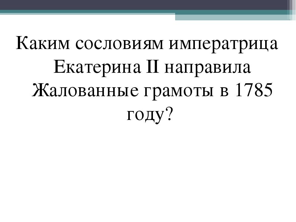 Каким сословиям императрица Екатерина II направила Жалованные грамоты в 1785...
