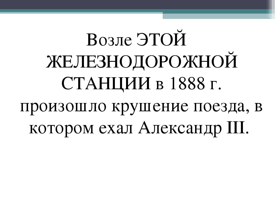 Возле ЭТОЙ ЖЕЛЕЗНОДОРОЖНОЙ СТАНЦИИ в 1888 г. произошло крушение поезда, в кот...